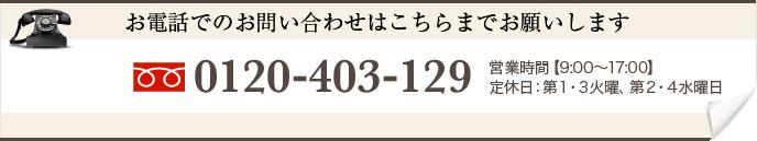 お電話でのお問い合わせはこちらまでお願いします 0120-403-129 営業時間【0:00〜00:00】 定休日:火曜日